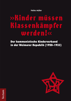"""""""Kinder müssen Klassenkämpfer werden!"""" – Der kommunistische Kinderverband in der Weimarer Republik (1920-1933) von Müller,  Heiko"""