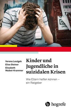 Kinder und Jugendliche in suizidalen Krisen von Leutgeb,  Verena, Steiner,  Elise, Waibel-Krammer,  Elisabeth