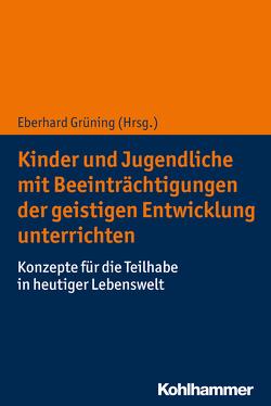 Kinder und Jugendliche mit Beeinträchtigungen der geistigen Entwicklung unterrichten von Grüning,  Eberhard