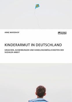 Kinderarmut in Deutschland. Ursachen, Auswirkungen und Handlungsmöglichkeiten der Sozialen Arbeit von Mayerhof,  Arne