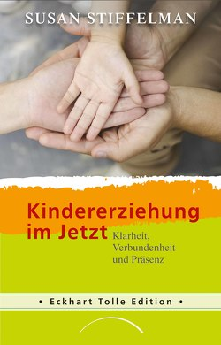 Kindererziehung im Jetzt von Hoffmann,  Frances, Stiffelman,  Susan, Tolle,  Eckhart