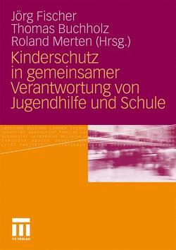 Kinderschutz in gemeinsamer Verantwortung von Jugendhilfe und Schule von Buchholz,  Thomas, Fischer,  Jörg, Merten,  Roland