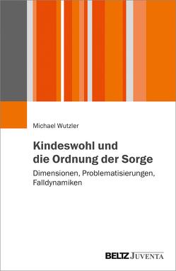Kindeswohl und die Ordnung der Sorge von Wutzler,  Michael