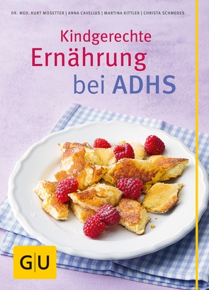 Kindgerechte Ernährung bei ADHS von Cavelius,  Anna, Kittler,  Martina, Mosetter,  Kurt, Schmedes,  Christa