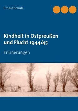 Kindheit in Ostpreußen und Flucht 1944/45 von Schulz,  Erhard, Schulz,  Ortrun