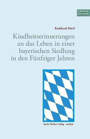 Kindheitserinnerungen an das Leben in einer bayerischen Siedlung in den Fünfziger Jahren von Härtl,  Burkhard