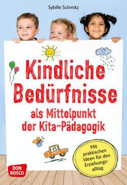 Kindliche Bedürfnisse als Mittelpunkt der Kita-Pädagogik von Schmitz,  Sybille