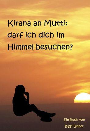 Kirana an Mutti: darf ich dich im Himmel besuchen? von Weber,  Biggi