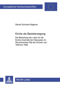 Kirche als Basisbewegung von Schulze-Wegener,  Gernot