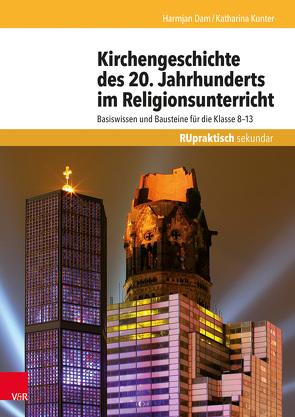 Kirchengeschichte des 20. Jahrhunderts im Religionsunterricht von Dam,  Harmjan, Kunter,  Katharina