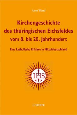 Kirchengeschichte des thüringischen Eichsfeldes vom 8. bis 20. Jahrhundert von Wand,  Arno