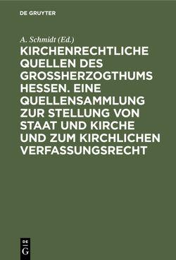 Kirchenrechtliche Quellen des Großherzogthums Hessen. Eine Quellensammlung zur Stellung von Staat und Kirche und zum kirchlichen Verfassungsrecht von Schmidt,  A.