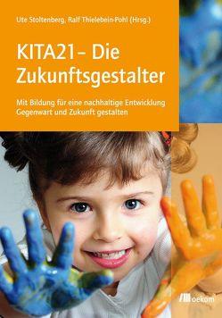 KITA21 – Die Zukunftsgestalter von Stoltenberg,  Ute, Thielebein-Pohl,  Ralf