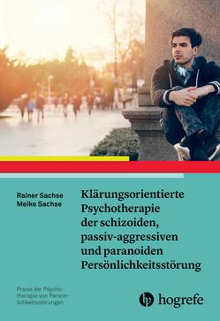 Klärungsorientierte Psychotherapie der schizoiden, passiv-aggressiven und paranoiden Persönlichkeitsstörung von Sachse,  Meike, Sachse,  Rainer