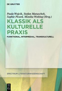 Klassik als kulturelle Praxis von Matuschek,  Stefan, Picard,  Sophie, Wojcik,  Paula, Wolting,  Monika