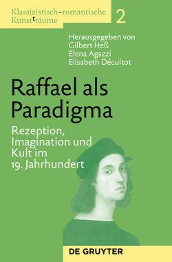 Klassizistisch-romantische Kunst(t)räume / Raffael als Paradigma von Agazzi,  Elena, Decultot,  Elisabeth, Heß,  Gilbert