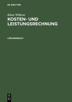 Klaus Wilkens: Kosten- und Leistungsrechnung / Lösungsbuch von Wilkens,  Klaus