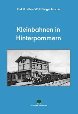 Kleinbahnen in Hinterpommern von Felber,  Rudolf, Machel,  Wolf-Dietger