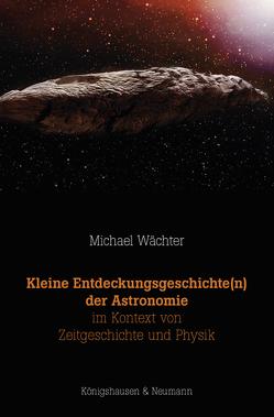 Kleine Entdeckungsgeschichte(n) der Astronomie im Kontext von Zeitgeschichte und Physik von Wächter,  Michael