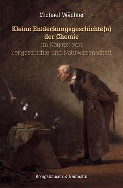 Kleine Entdeckungsgeschichte(n) der Chemie im Kontext von Zeitgeschichte und Naturwissenschaften von Wächter,  Michael