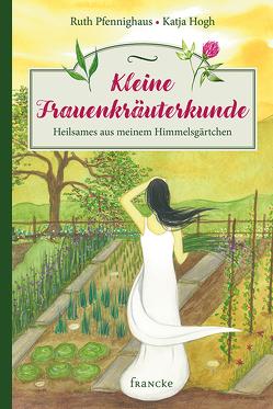 Kleine Frauenkräuterkunde von Hogh,  Katja, Pfennighaus,  Ruth
