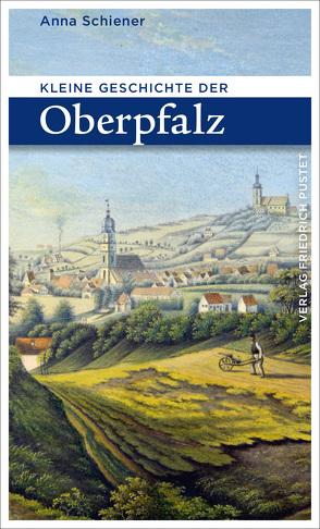 Kleine Geschichte der Oberpfalz von Schiener,  Anna