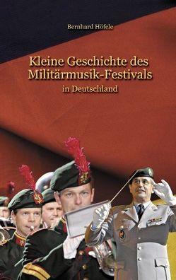 Kleine Geschichte des Militärmusik – Festivals von Höefele,  Bernhard