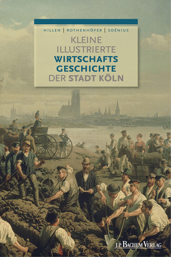 Kleine illustrierte Wirtschaftsgeschichte der Stadt Köln von Hillen,  Christian, Moser,  Miriam, Rothenhöfer,  Peter, Soénius,  Ulrich S.