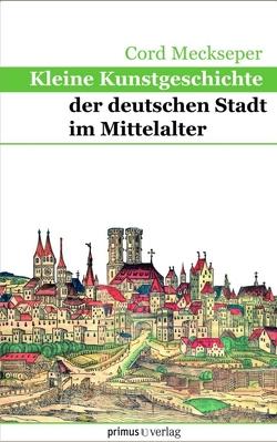 Kleine Kunstgeschichte der deutschen Stadt im MA von Meckseper,  Cord