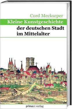 Kleine Kunstgeschichte der deutschen Stadt im Mittelalter von Meckseper,  Cord