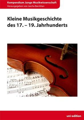 Kleine Musikgeschichte des 17. – 19. Jahrhunderts von Barckhan,  Jascha, Bier,  Silvia, Kattnig,  Hildegard, Schabram,  Kai, Zechner,  Ingeborg