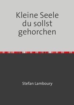 Kleine Seele du sollst gehorchen von Lamboury,  Stefan