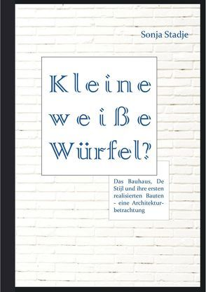 Kleine weiße Würfel? Das Bauhaus, De Stijl und ihre ersten realisierten Bauten – eine Architekturbetrachtung von Stadje,  Sonja