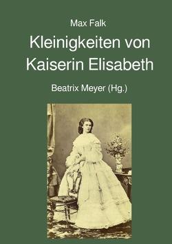 Kleinigkeiten von Kaiserin Elisabeth von Falk,  Max, Meyer,  Beatrix
