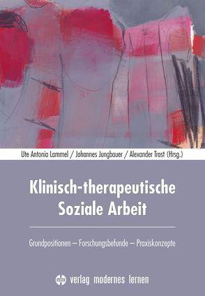 Klinisch-therapeutische Soziale Arbeit von Jungbauer,  Johannes, Lammel,  Ute Antonia, Trost,  Alexander
