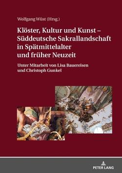 Klöster, Kultur und Kunst – Süddeutsche Sakrallandschaft in Spätmittelalter und früher Neuzeit von Wüst,  Wolfgang
