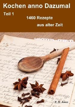 Kochen anno Dazumal – Teil 1 – 1460 Rezepte aus alter Zeit von Jones,  P. H.