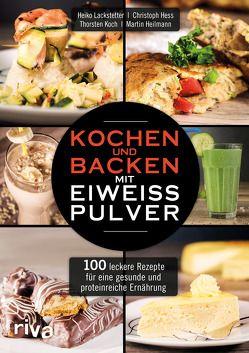 Kochen und Backen mit Eiweißpulver von Heilmann,  Martin, Hess,  Christoph, Koch,  Thorsten, Lackstetter,  Heiko