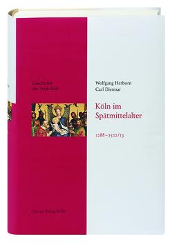 Köln im Spätmittelalter 1288-1512/13 von Dietmar,  Carl, Herborn,  Wolfgang