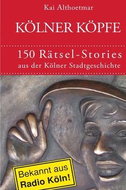 Kölner Köpfe. 150 Rätsel-Stories aus der Kölner Stadtgeschichte von Althoetmar,  Kai