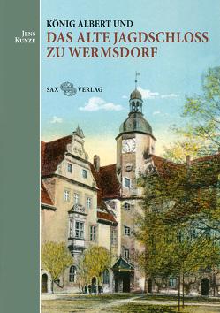 König Albert und das Alte Jagdschloss zu Wermsdorf von Kunze,  Jens