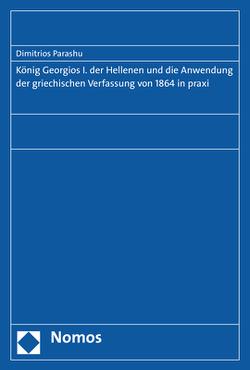 König Georgios I. der Hellenen und die Anwendung der griechischen Verfassung von 1864 in praxi von Parashu,  Dimitrios