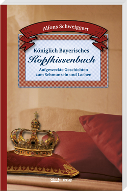 Königlich Bayerisches Kopfkissenbuch von Schweiggert,  Alfons