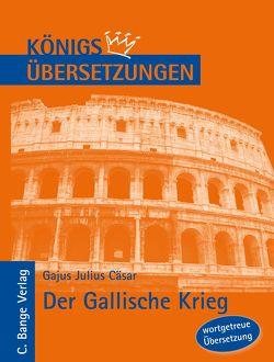 Königs Übersetzungen: Cäsar – Der Gallische Krieg. Wortgetreue deutsche Übersetzung der Bücher I bis VIII von Cäsar,  Gajus Julius