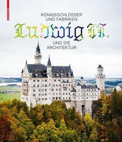 Königsschlösser und Fabriken – Ludwig II. und die Architektur von Bäumler,  Katrin, Lepik,  Andres