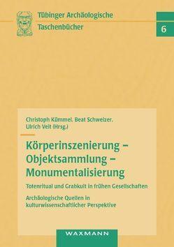Körperinszenierung – Objektsammlung – Monumentalisierung: Totenritual und Grabkult in frühen Gesellschaften von Kümmel,  Christoph, Schweizer,  Beat, Veit,  Ulrich