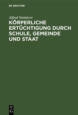 Körperliche Ertüchtigung durch Schule, Gemeinde und Staat von Steinitzer,  Alfred