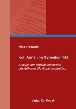Kofi Annan im Syrienkonflikt von Tröltzsch,  Felix