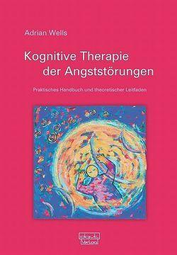 Kognitive Therapie der Angststörungen von Wells,  Adrian