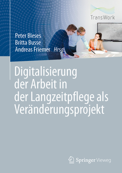 Digitalisierung der Arbeit in der Langzeitpflege als Veränderungsprojekt von Bleses,  Peter, Busse,  Britta, Friemer,  Andreas